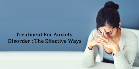 Treatment For Anxiety Disorder - The effective Ways
